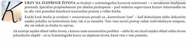 """KURZY NA ZLEPŠENIE ŽIVOTA sa študujú v scientologickej kurzovej miestnosti – v nerušenom študijnom prostredí, špeciálne prispôsobenom pre ideálne pochopenie – pod vedením supervízora kurzov trénovaného na to, aby vám pomohol dosiahnuť maximálne prínosy z vášho štúdia. Každý krok štúdia je uvedený v stanovenom poradí na """"kontrolnom liste"""" – keď doštudujete alebo dokončíte nejakú položku na kontrolnom liste, tak si ju označíte. Toto vám zaručí postup vašim individuálnym tempom, aby ste získali zo štúdia čo najviac. Ak existuje nejaká oblasť vášho života, s ktorou máte momentálne problém – alebo by ste chceli nejakú oblasť vášho života jednoducho zlepšiť – sú tu Scientologické kurzy na zlepšenie života, ktoré vám v tom pomôžu."""